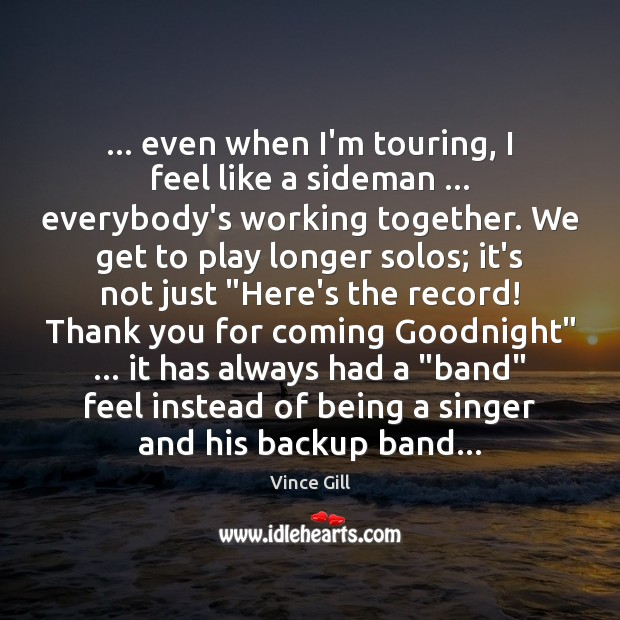 … even when I'm touring, I feel like a sideman … everybody's working together. Vince Gill Picture Quote