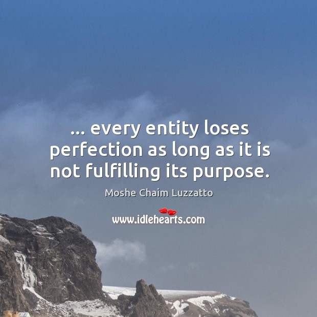 … every entity loses perfection as long as it is not fulfilling its purpose. Image