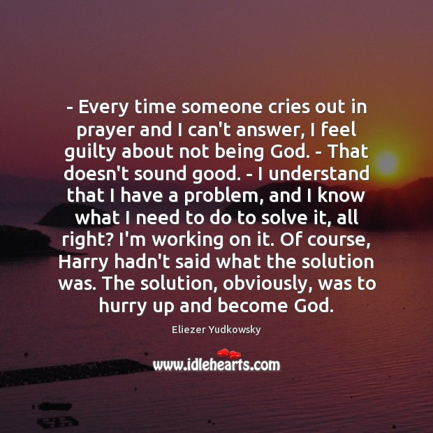 – Every time someone cries out in prayer and I can't answer, I Eliezer Yudkowsky Picture Quote