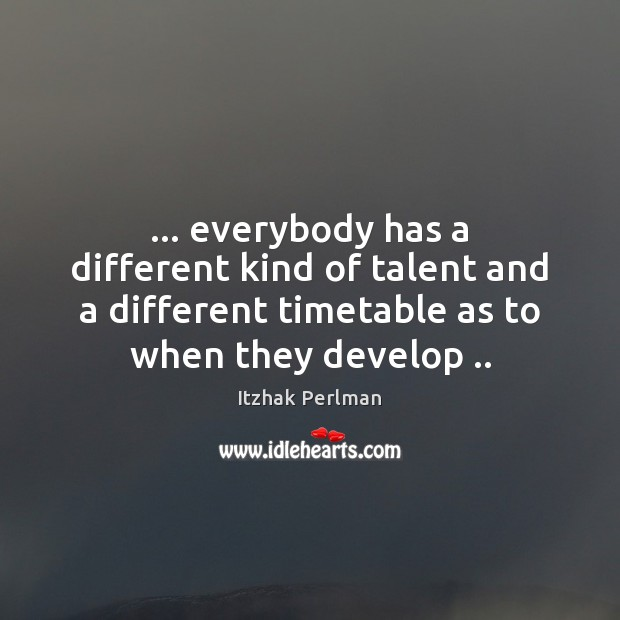 Image, … everybody has a different kind of talent and a different timetable as