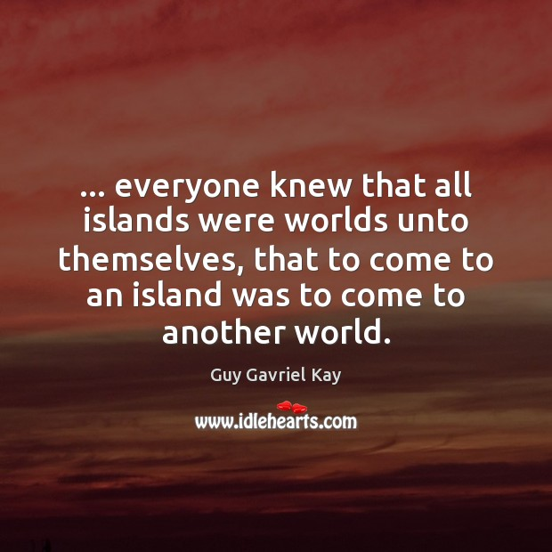 … everyone knew that all islands were worlds unto themselves, that to come Guy Gavriel Kay Picture Quote