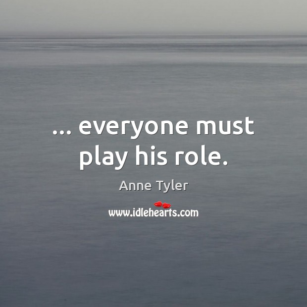 … everyone must play his role. Anne Tyler Picture Quote