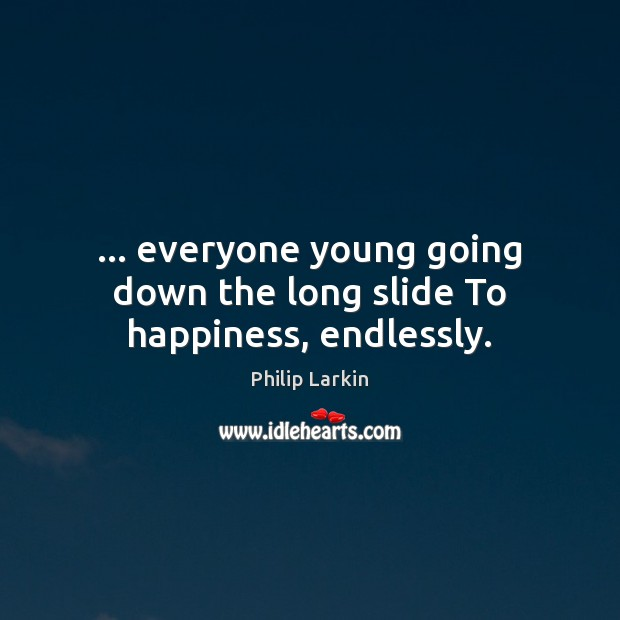 … everyone young going down the long slide To happiness, endlessly. Philip Larkin Picture Quote