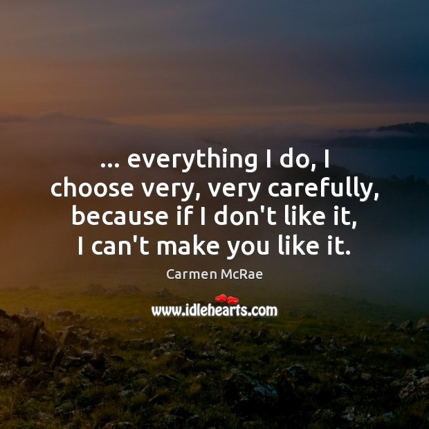 … everything I do, I choose very, very carefully, because if I don't Image