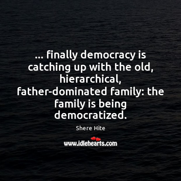 … finally democracy is catching up with the old, hierarchical, father-dominated family: the Image