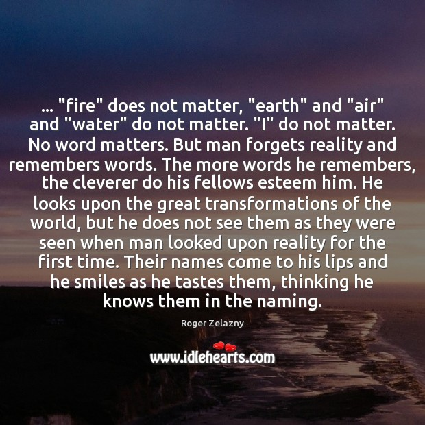 """… """"fire"""" does not matter, """"earth"""" and """"air"""" and """"water"""" do not matter. """" Image"""