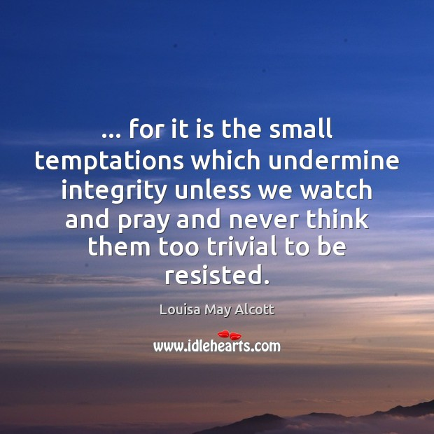 … for it is the small temptations which undermine integrity unless we watch Image