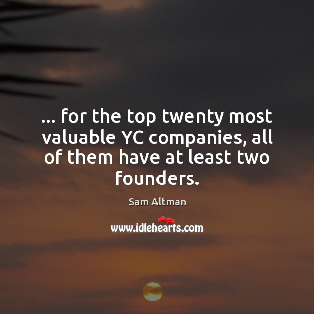 … for the top twenty most valuable YC companies, all of them have at least two founders. Sam Altman Picture Quote