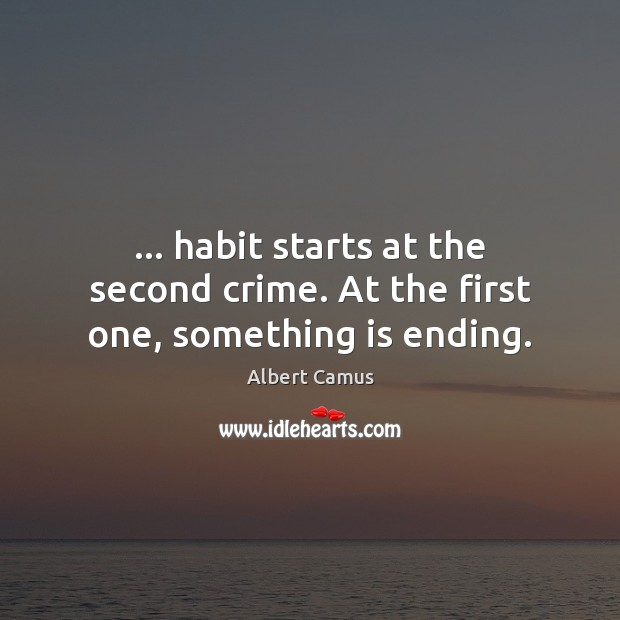 Image, … habit starts at the second crime. At the first one, something is ending.