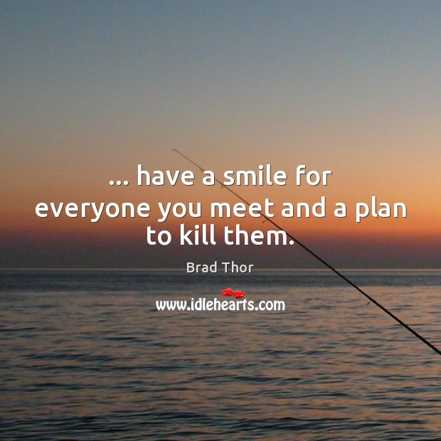 … have a smile for everyone you meet and a plan to kill them. Brad Thor Picture Quote