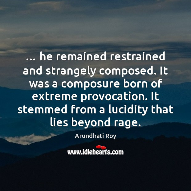 … he remained restrained and strangely composed. It was a composure born of Arundhati Roy Picture Quote