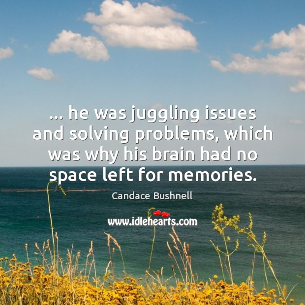 … he was juggling issues and solving problems, which was why his brain Candace Bushnell Picture Quote