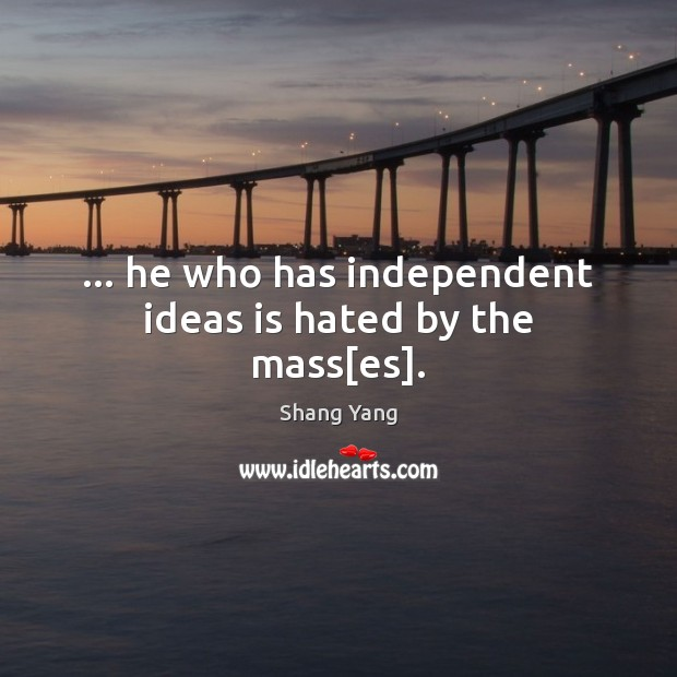 … he who has independent ideas is hated by the mass[es]. Image