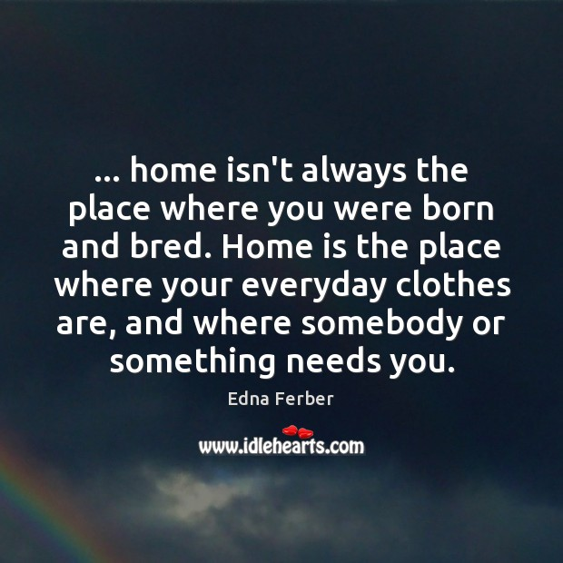… home isn't always the place where you were born and bred. Home Edna Ferber Picture Quote