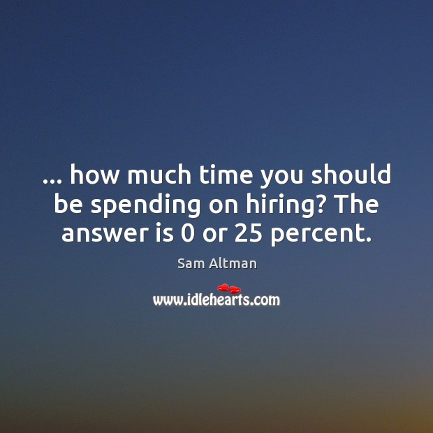 … how much time you should be spending on hiring? The answer is 0 or 25 percent. Sam Altman Picture Quote