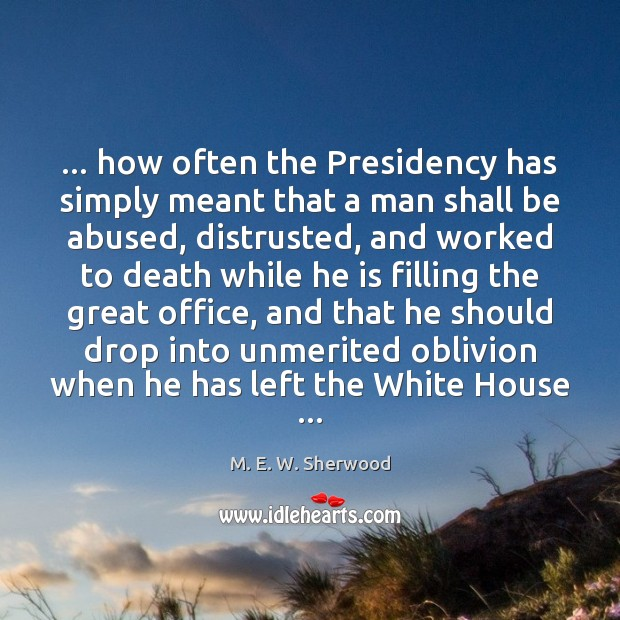 … how often the Presidency has simply meant that a man shall be M. E. W. Sherwood Picture Quote