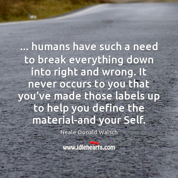 … humans have such a need to break everything down into right and Neale Donald Walsch Picture Quote