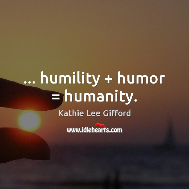… humility + humor = humanity. Kathie Lee Gifford Picture Quote