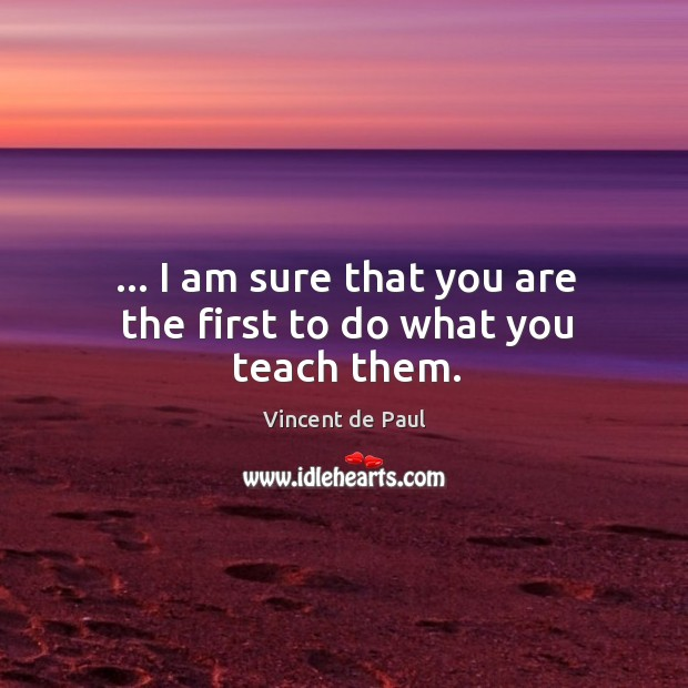 Image, … I am sure that you are the first to do what you teach them.