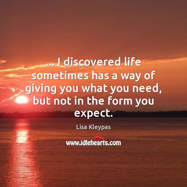 … I discovered life sometimes has a way of giving you what you Lisa Kleypas Picture Quote