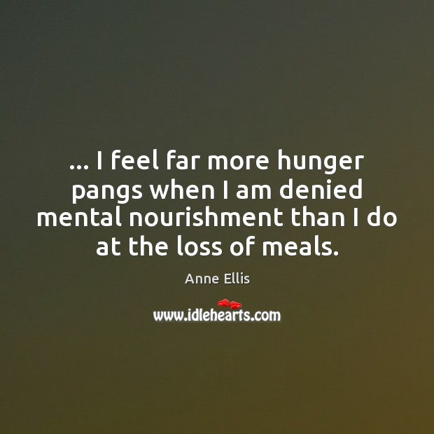Image, … I feel far more hunger pangs when I am denied mental nourishment