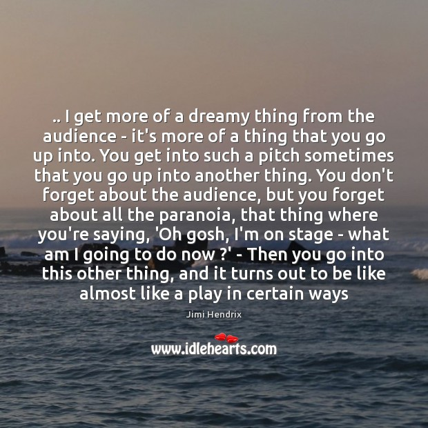 .. I get more of a dreamy thing from the audience – it's Jimi Hendrix Picture Quote