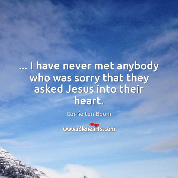 Image, … I have never met anybody who was sorry that they asked Jesus into their heart.