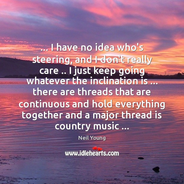… I have no idea who's steering, and I don't really care .. I Neil Young Picture Quote