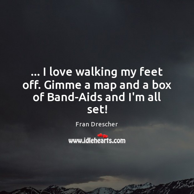 … I love walking my feet off. Gimme a map and a box of Band-Aids and I'm all set! Fran Drescher Picture Quote