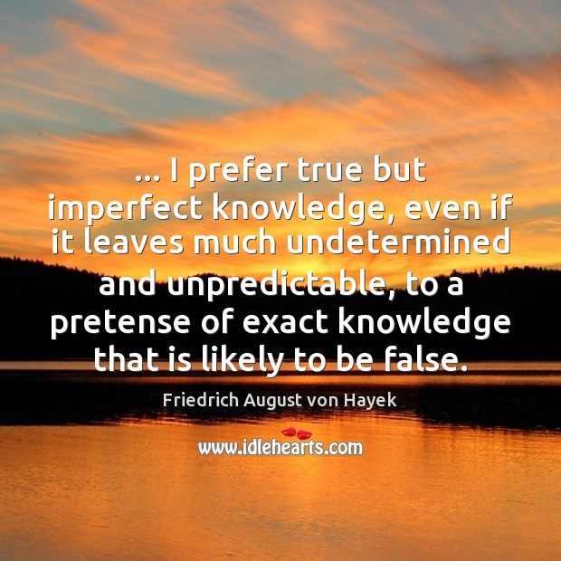 … I prefer true but imperfect knowledge, even if it leaves much undetermined Friedrich August von Hayek Picture Quote