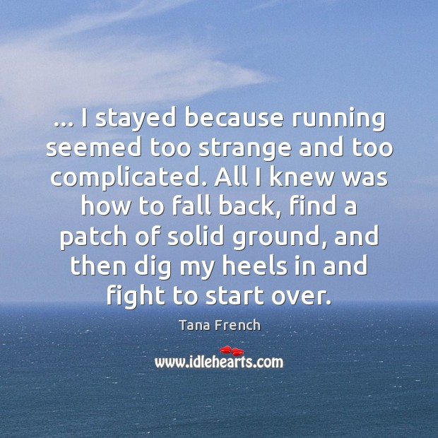 … I stayed because running seemed too strange and too complicated. All I Tana French Picture Quote