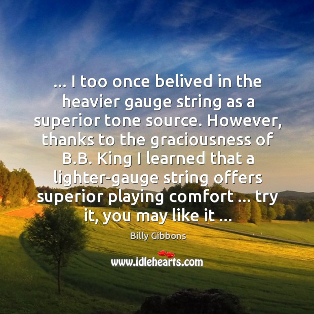 Image, … I too once belived in the heavier gauge string as a superior