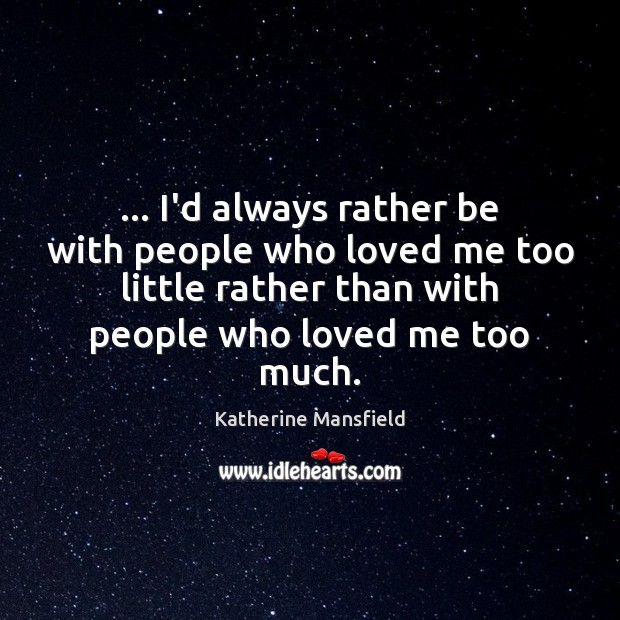… I'd always rather be with people who loved me too little rather Katherine Mansfield Picture Quote