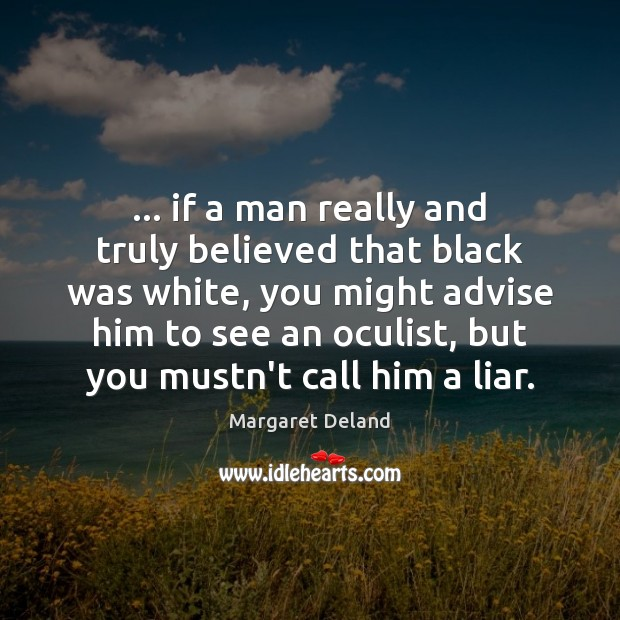 … if a man really and truly believed that black was white, you Image