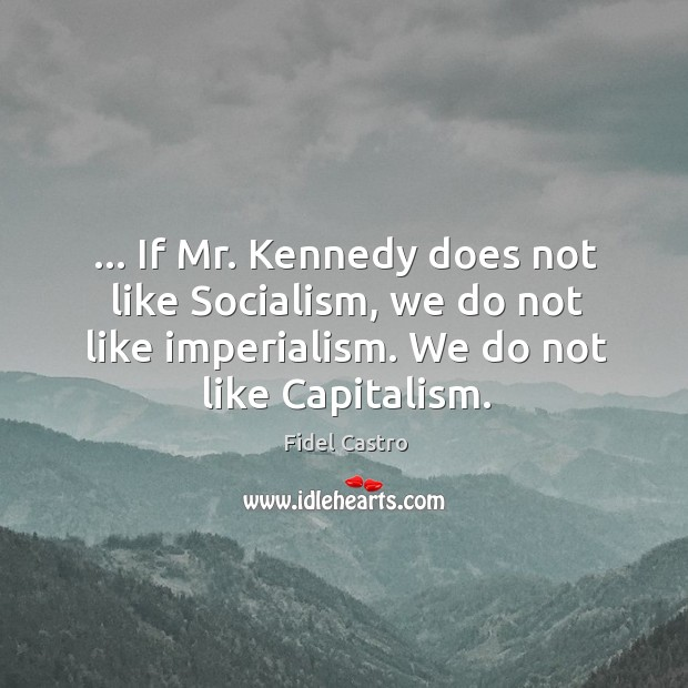 … If Mr. Kennedy does not like Socialism, we do not like imperialism. Fidel Castro Picture Quote
