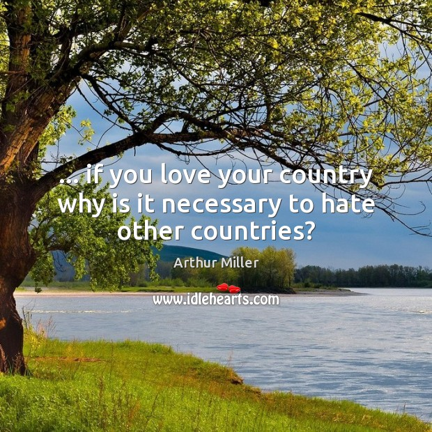 Image, … if you love your country why is it necessary to hate other countries?