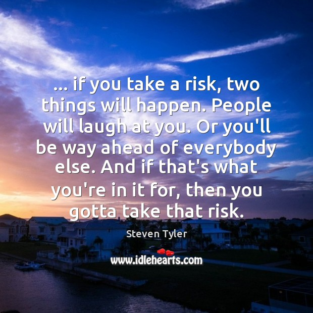 … if you take a risk, two things will happen. People will laugh Steven Tyler Picture Quote