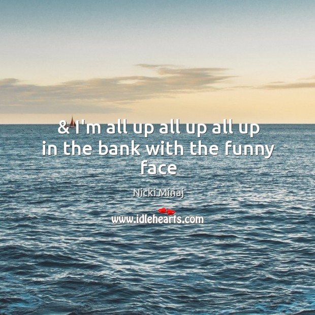 & I'm all up all up all up in the bank with the funny face Image