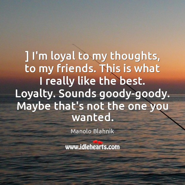 ] I'm loyal to my thoughts, to my friends. This is what I Image