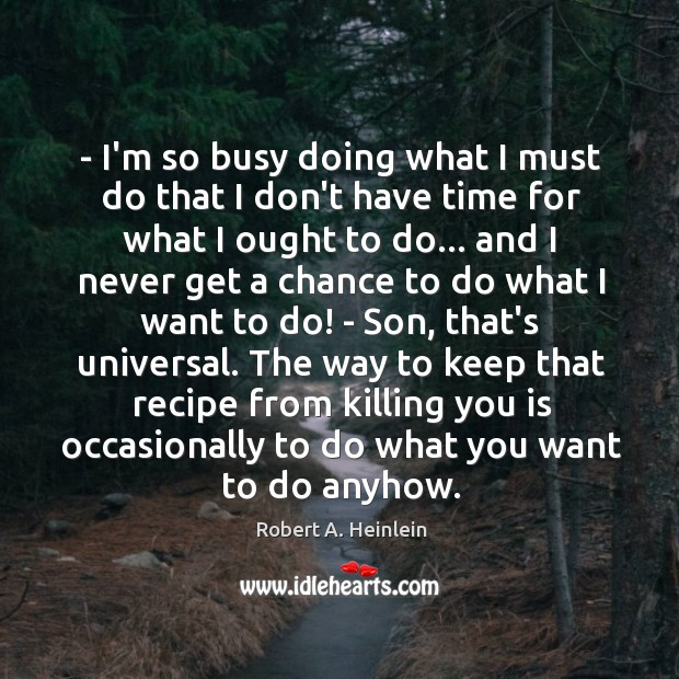 Image, – I'm so busy doing what I must do that I don't have