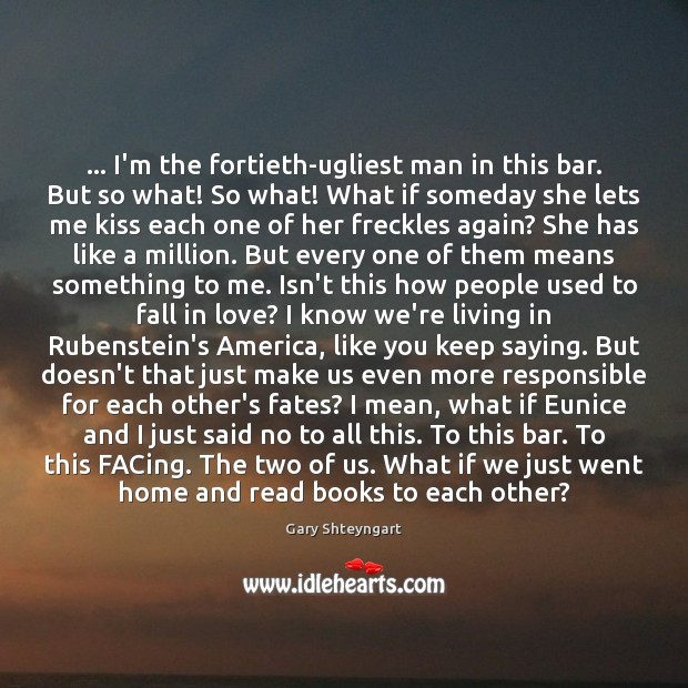 … I'm the fortieth-ugliest man in this bar. But so what! So what! Gary Shteyngart Picture Quote