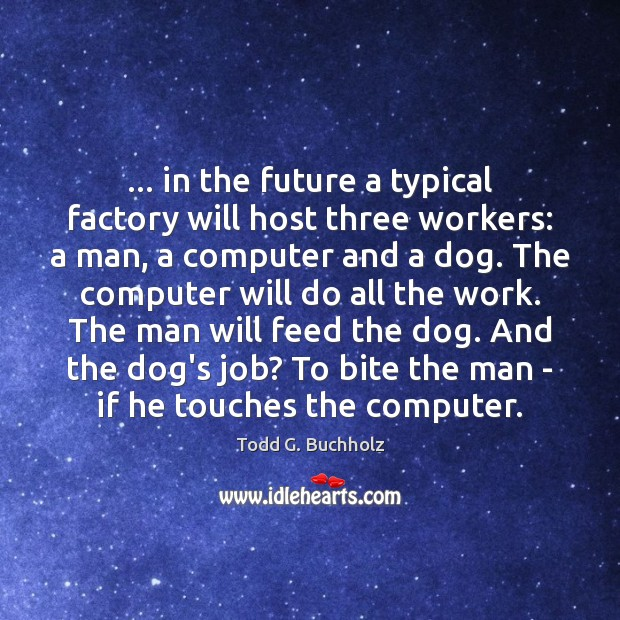 … in the future a typical factory will host three workers: a man, Computers Quotes Image