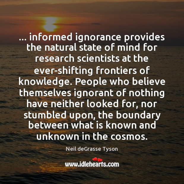 … informed ignorance provides the natural state of mind for research scientists at Neil deGrasse Tyson Picture Quote