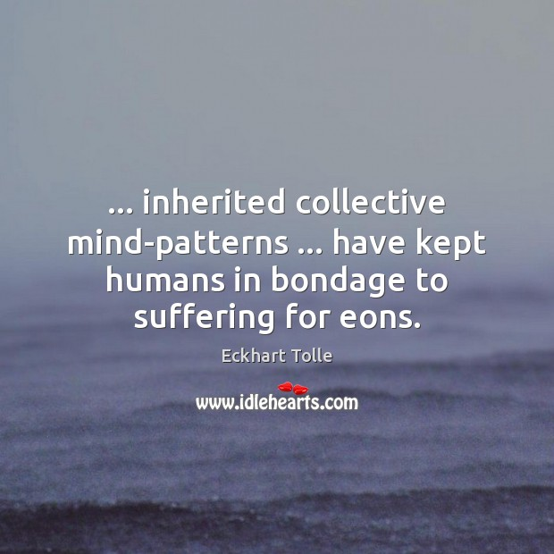 … inherited collective mind-patterns … have kept humans in bondage to suffering for eons. Image