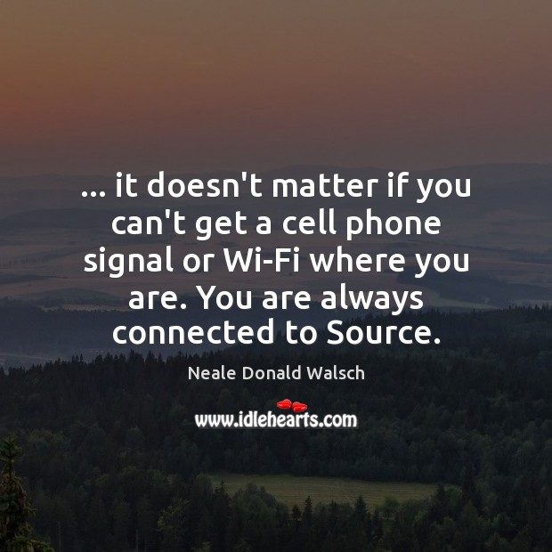 … it doesn't matter if you can't get a cell phone signal or Neale Donald Walsch Picture Quote