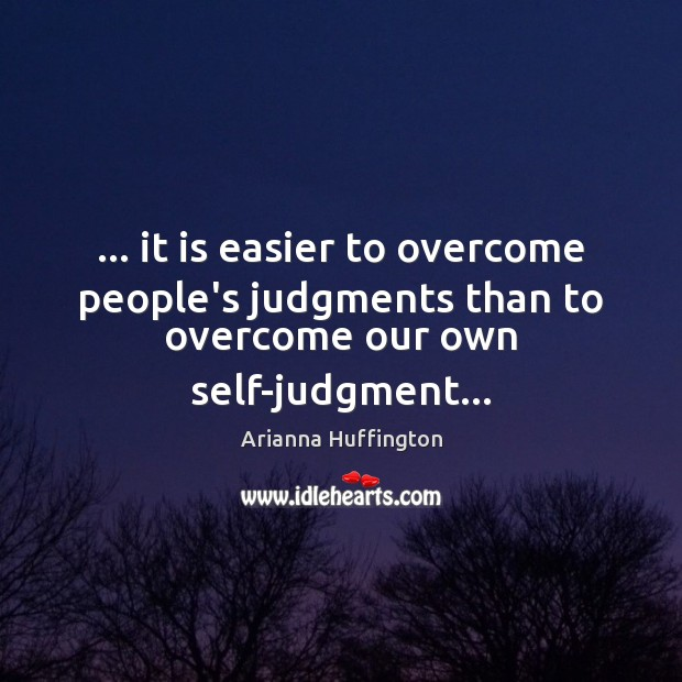 … it is easier to overcome people's judgments than to overcome our own self-judgment… Arianna Huffington Picture Quote