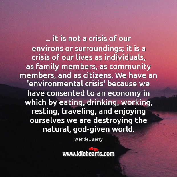 … it is not a crisis of our environs or surroundings; it is Image