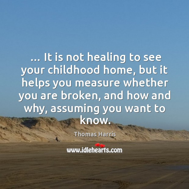 … It is not healing to see your childhood home, but it helps Thomas Harris Picture Quote