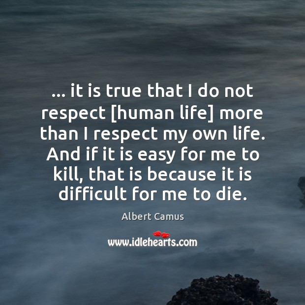 … it is true that I do not respect [human life] more than Image