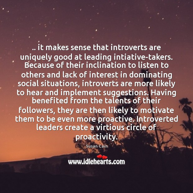 .. it makes sense that introverts are uniquely good at leading intiative-takers. Because Susan Cain Picture Quote